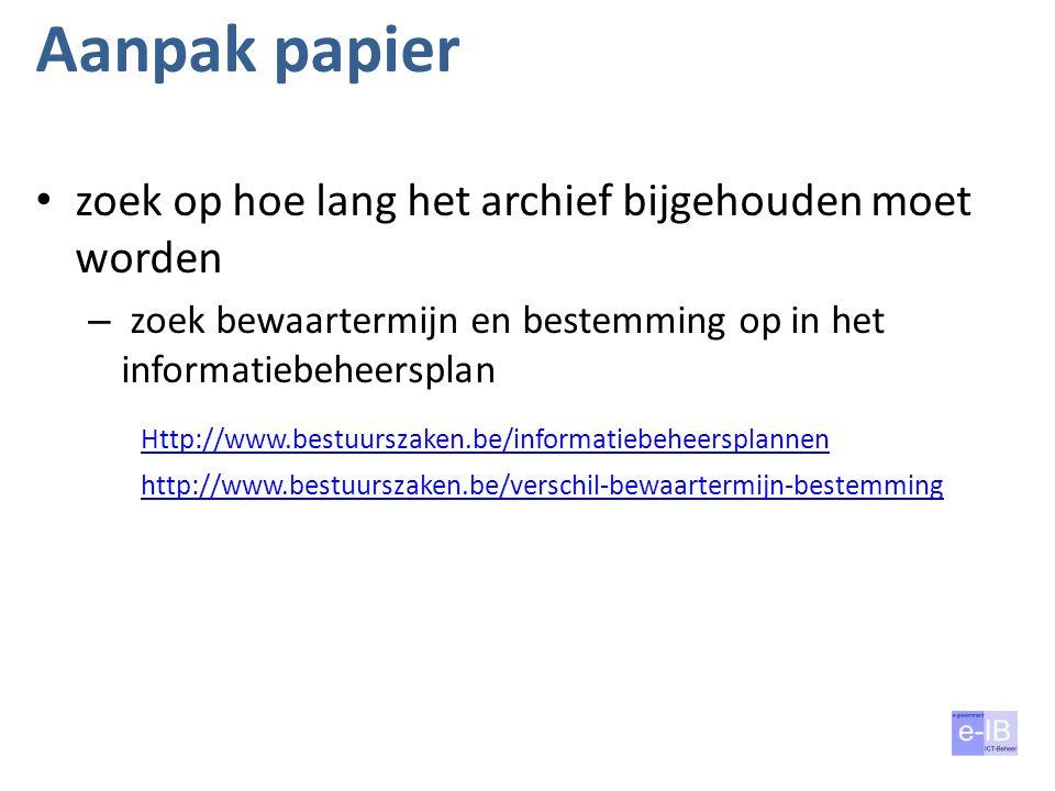 Aanpak papier zoek op hoe lang het archief bijgehouden moet worden – zoek bewaartermijn en bestemming op in het informatiebeheersplan Http://www.bestu