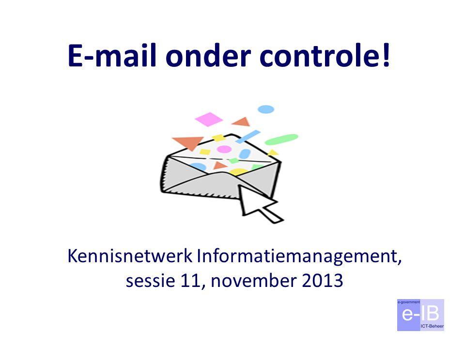E-mail onder controle! Kennisnetwerk Informatiemanagement, sessie 11, november 2013