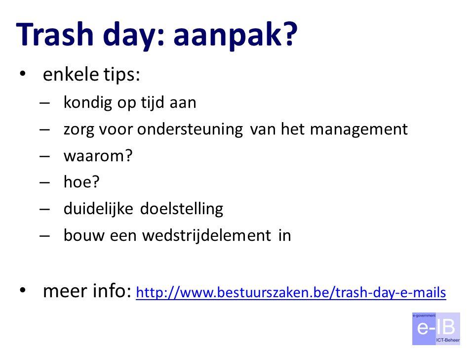 Trash day: aanpak? enkele tips: – kondig op tijd aan – zorg voor ondersteuning van het management – waarom? – hoe? – duidelijke doelstelling – bouw ee