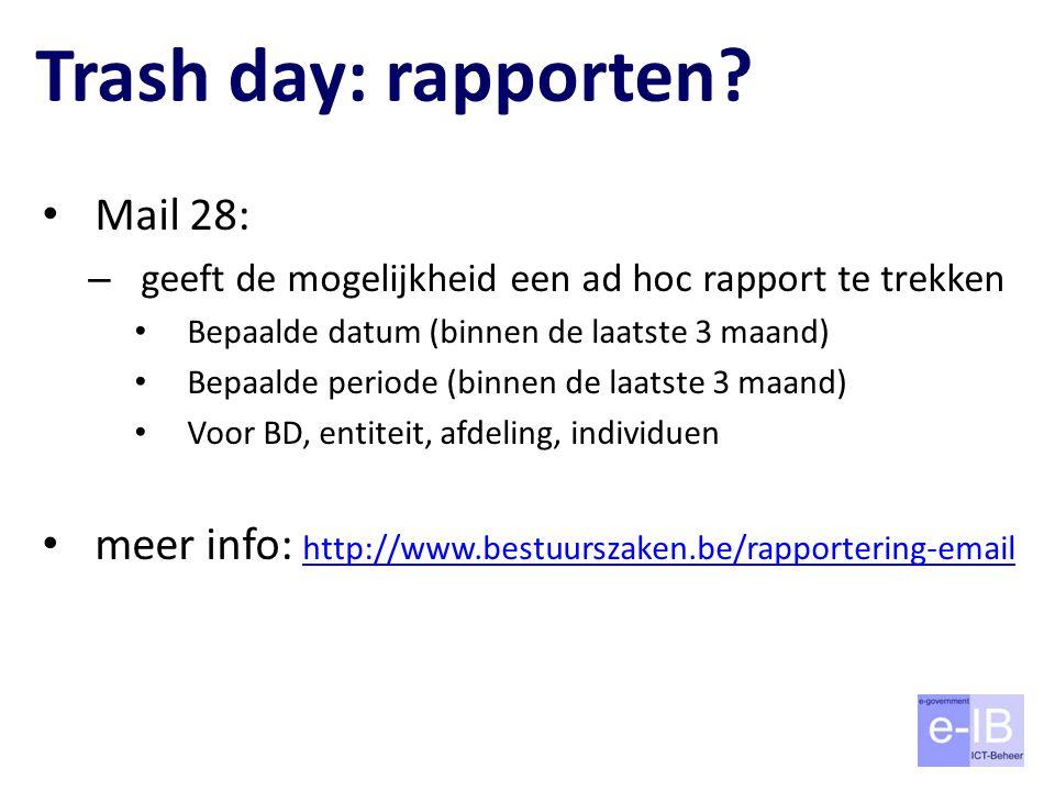 Trash day: rapporten? Mail 28: – geeft de mogelijkheid een ad hoc rapport te trekken Bepaalde datum (binnen de laatste 3 maand) Bepaalde periode (binn