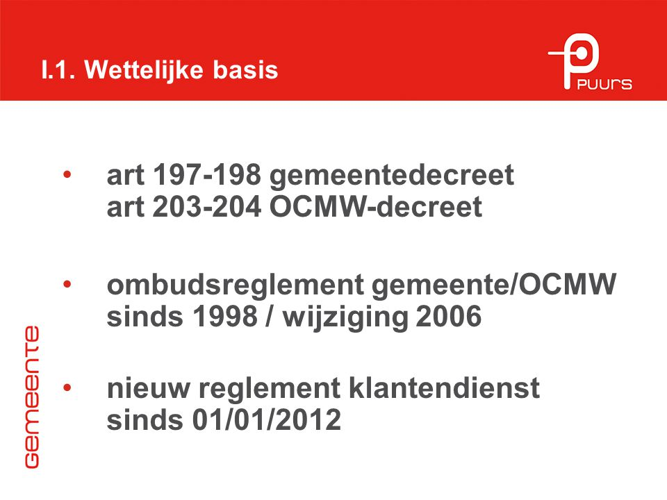 I.1. Wettelijke basis art 197-198 gemeentedecreet art 203-204 OCMW-decreet ombudsreglement gemeente/OCMW sinds 1998 / wijziging 2006 nieuw reglement k