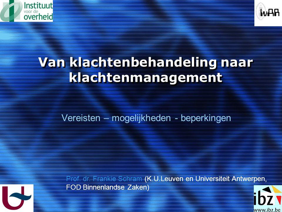 Van klachtenbehandeling naar klachtenmanagement Vereisten – mogelijkheden - beperkingen Prof. dr. Frankie Schram (K.U.Leuven en Universiteit Antwerpen