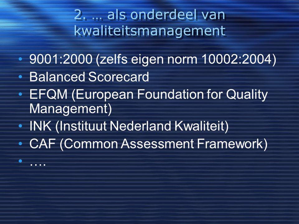 2. … als onderdeel van kwaliteitsmanagement 9001:2000 (zelfs eigen norm 10002:2004) Balanced Scorecard EFQM (European Foundation for Quality Managemen