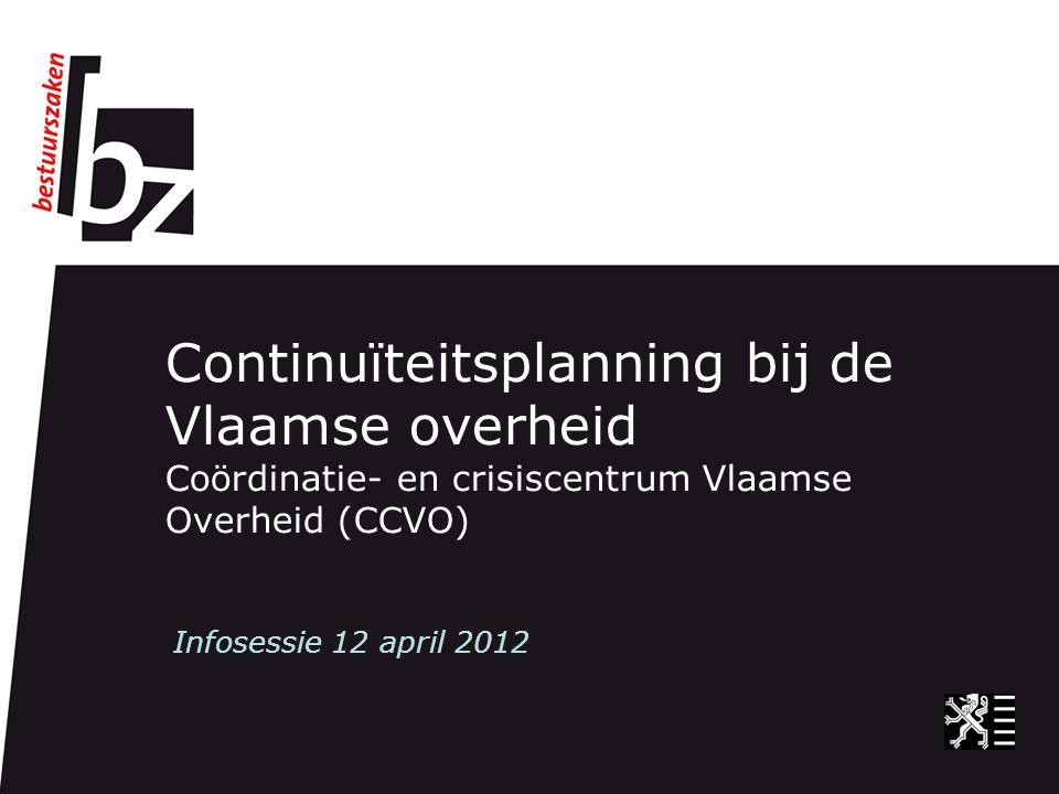 Continuïteitsplanning bij de Vlaamse overheid Coördinatie- en crisiscentrum Vlaamse Overheid (CCVO) Infosessie 12 april 2012