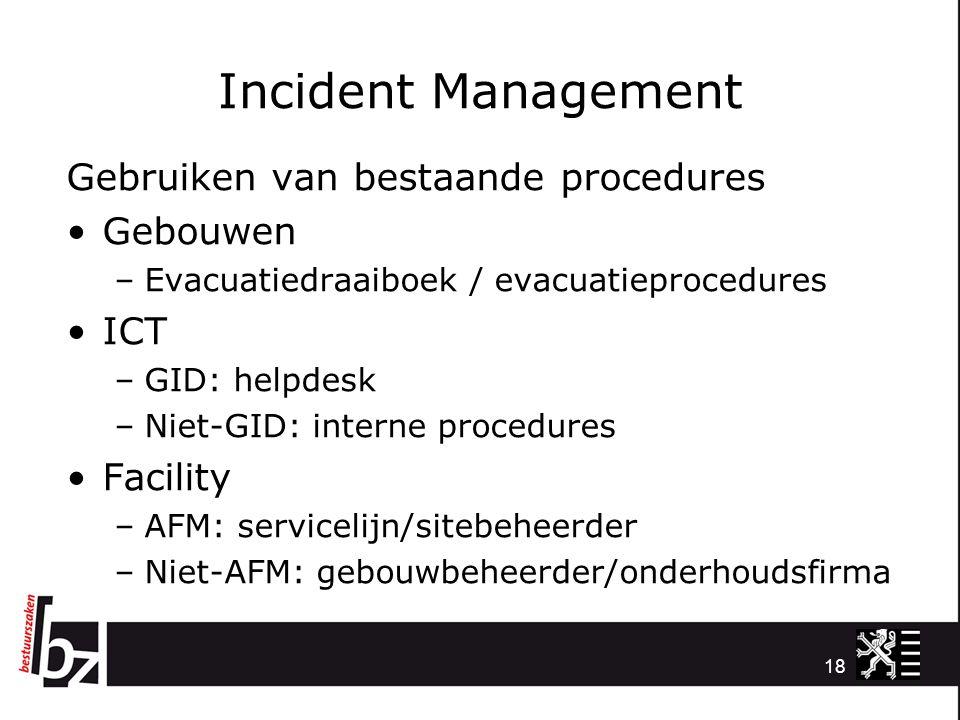 Incident Management Gebruiken van bestaande procedures Gebouwen –Evacuatiedraaiboek / evacuatieprocedures ICT –GID: helpdesk –Niet-GID: interne proced