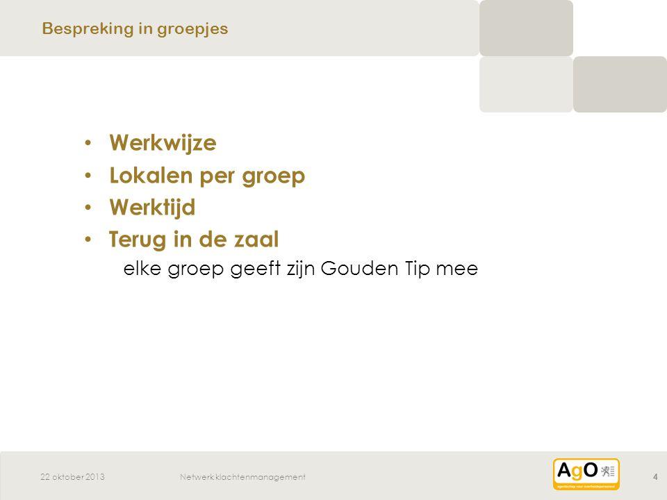 22 oktober 2013Netwerk klachtenmanagement4 Werkwijze Lokalen per groep Werktijd Terug in de zaal elke groep geeft zijn Gouden Tip mee Bespreking in groepjes