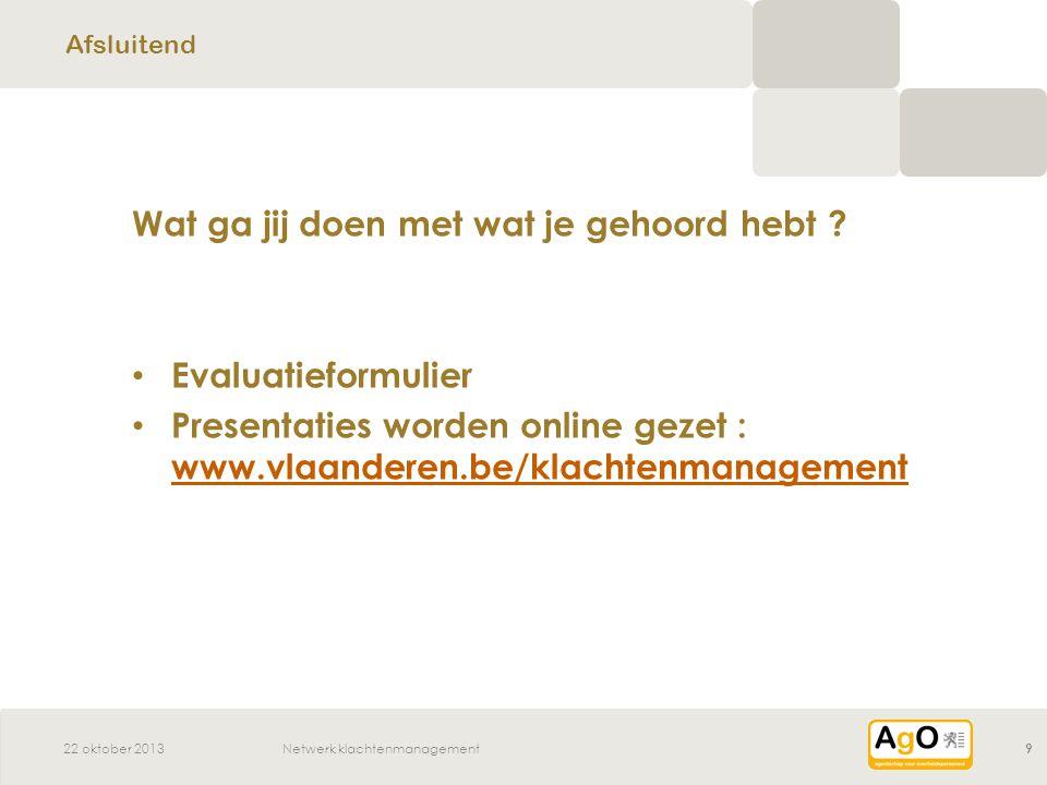 22 oktober 2013Netwerk klachtenmanagement9 Wat ga jij doen met wat je gehoord hebt .