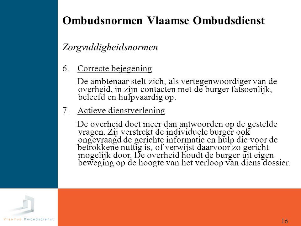 Ombudsnormen Vlaamse Ombudsdienst Zorgvuldigheidsnormen 6. Correcte bejegening De ambtenaar stelt zich, als vertegenwoordiger van de overheid, in zijn