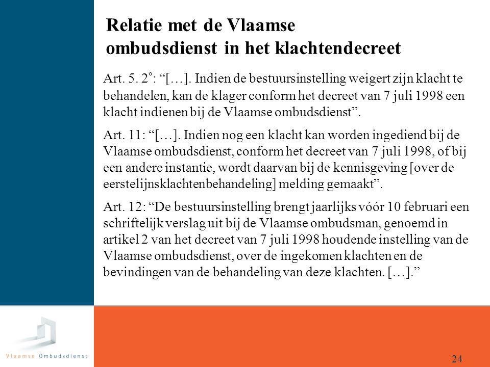 """Relatie met de Vlaamse ombudsdienst in het klachtendecreet 24 Art. 5. 2°: """"[…]. Indien de bestuursinstelling weigert zijn klacht te behandelen, kan de"""