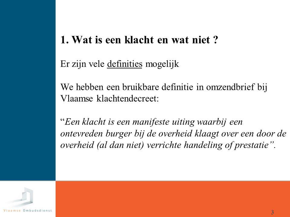 """1. Wat is een klacht en wat niet ? Er zijn vele definities mogelijk We hebben een bruikbare definitie in omzendbrief bij Vlaamse klachtendecreet: """"Een"""