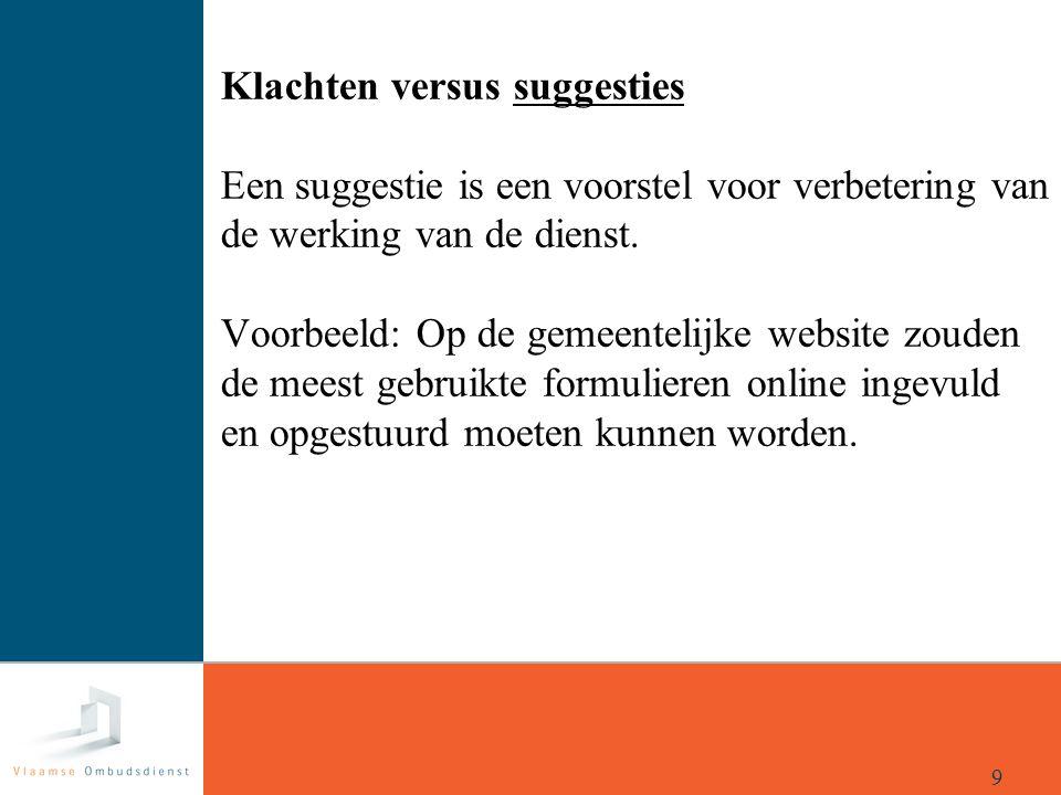 Klachten versus suggesties Een suggestie is een voorstel voor verbetering van de werking van de dienst. Voorbeeld: Op de gemeentelijke website zouden