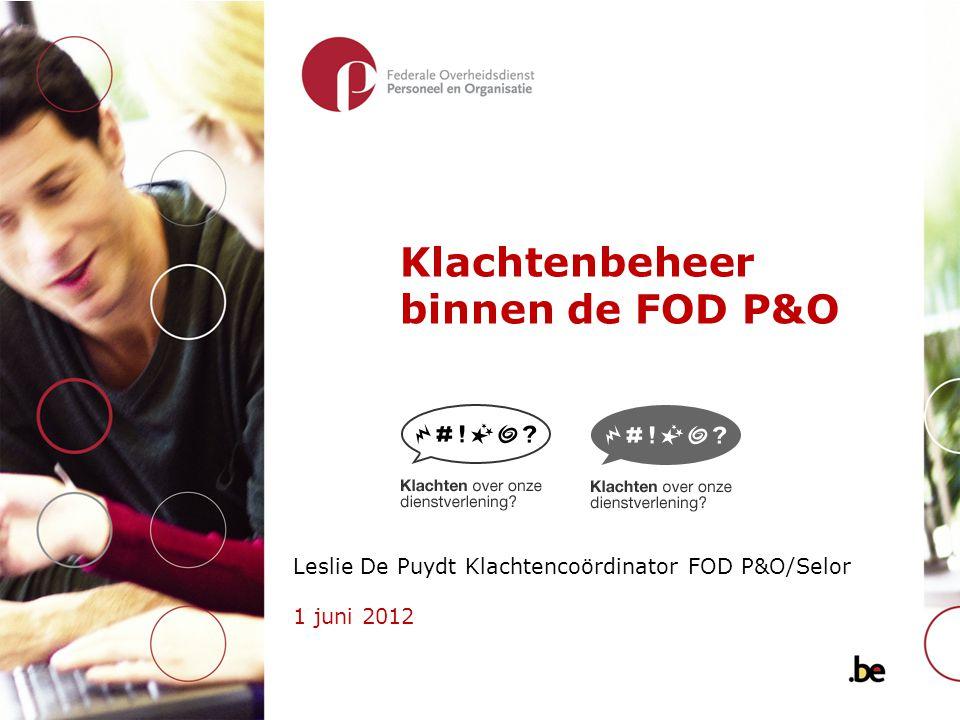 Klachtenbeheer binnen de FOD P&O Leslie De Puydt Klachtencoördinator FOD P&O/Selor 1 juni 2012