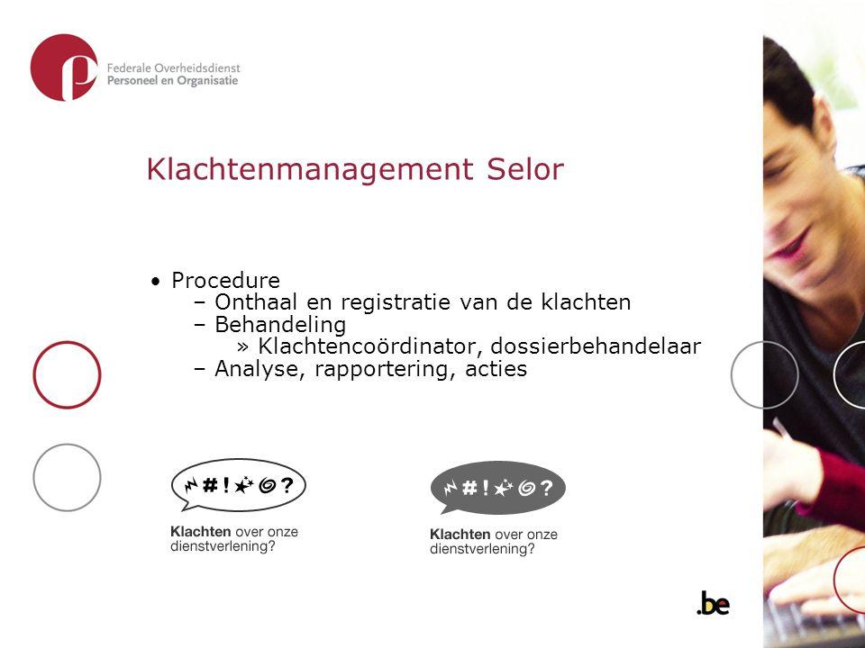 Klachtenmanagement Selor Procedure –Onthaal en registratie van de klachten –Behandeling »Klachtencoördinator, dossierbehandelaar –Analyse, rapporterin