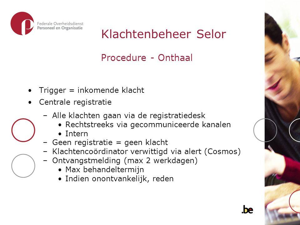 Klachtenbeheer Selor Procedure - Onthaal Trigger = inkomende klacht Centrale registratie –Alle klachten gaan via de registratiedesk Rechtstreeks via g