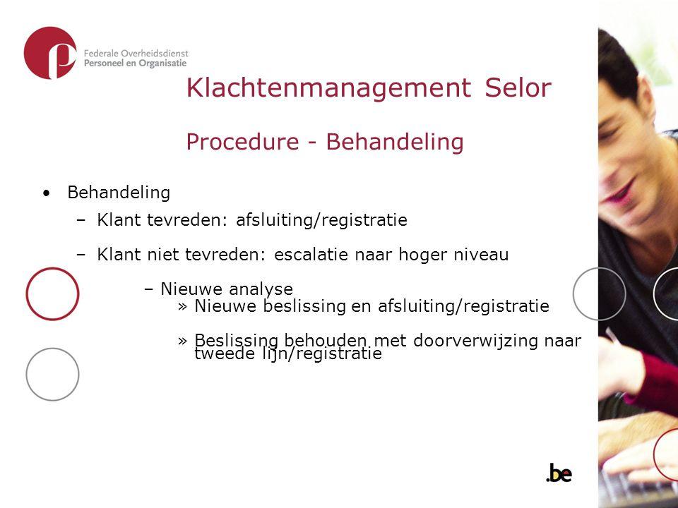 Klachtenmanagement Selor Procedure - Behandeling Behandeling –Klant tevreden: afsluiting/registratie –Klant niet tevreden: escalatie naar hoger niveau
