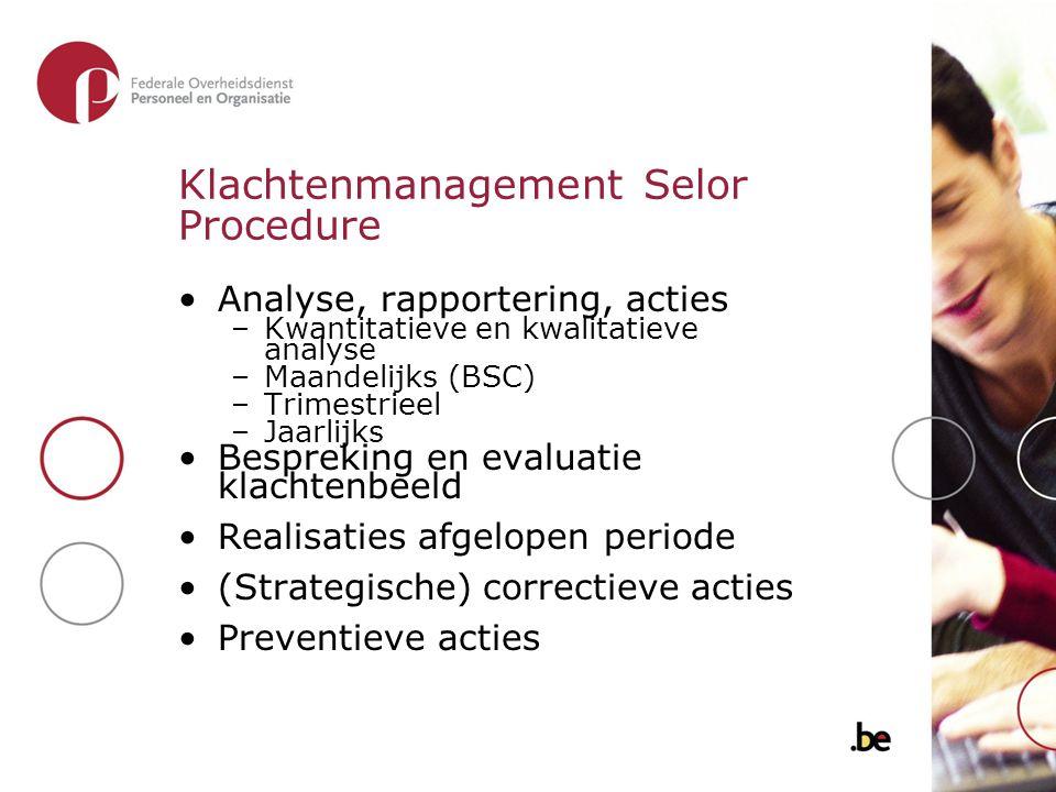 Klachtenmanagement Selor Procedure Analyse, rapportering, acties –Kwantitatieve en kwalitatieve analyse –Maandelijks (BSC) –Trimestrieel –Jaarlijks Be