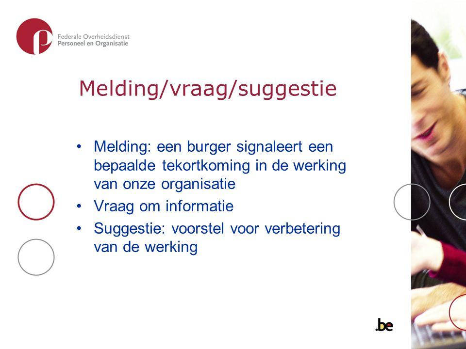 Melding/vraag/suggestie Melding: een burger signaleert een bepaalde tekortkoming in de werking van onze organisatie Vraag om informatie Suggestie: voo