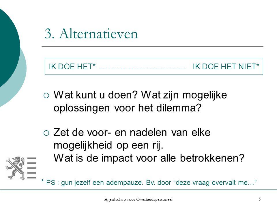 Agentschap voor Overheidspersoneel 5 3. Alternatieven  Wat kunt u doen? Wat zijn mogelijke oplossingen voor het dilemma?  Zet de voor- en nadelen va