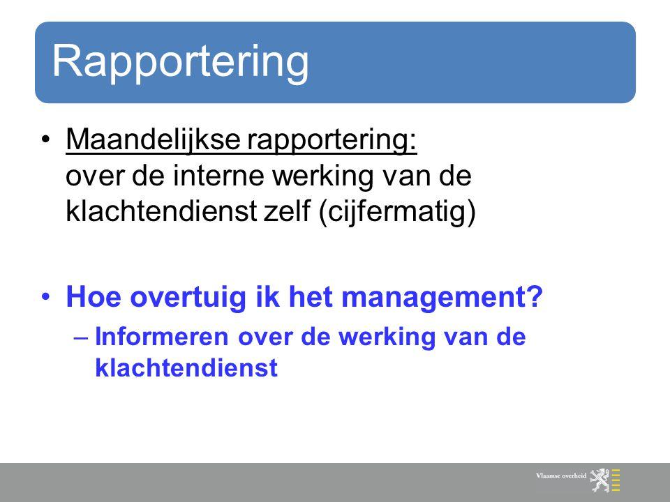 Rapportering Maandelijkse rapportering: over de interne werking van de klachtendienst zelf (cijfermatig) Hoe overtuig ik het management? –Informeren o