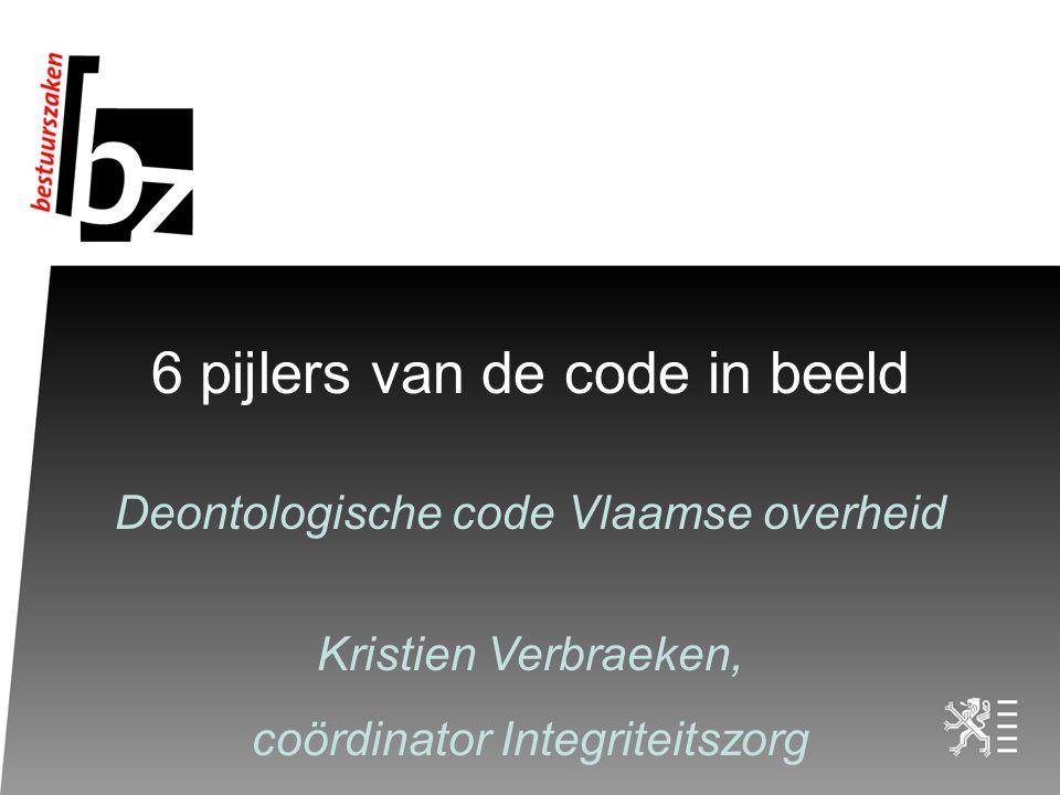 6 pijlers van de code in beeld Deontologische code Vlaamse overheid Kristien Verbraeken, coördinator Integriteitszorg