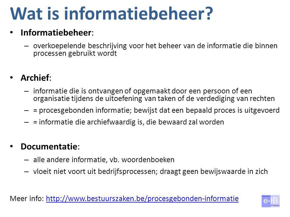 Wat is informatiebeheer? Informatiebeheer: – overkoepelende beschrijving voor het beheer van de informatie die binnen processen gebruikt wordt Archief