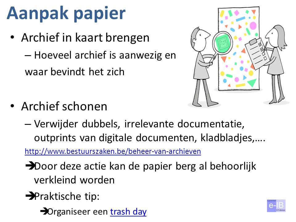 Aanpak papier Archief in kaart brengen – Hoeveel archief is aanwezig en waar bevindt het zich Archief schonen – Verwijder dubbels, irrelevante documen