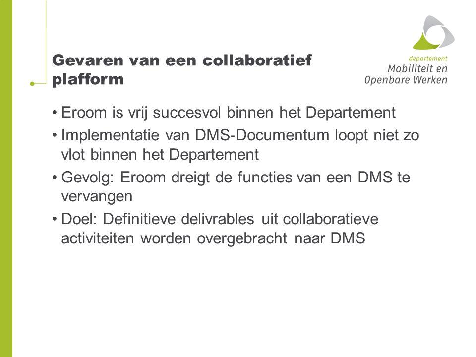 Gevaren van een collaboratief plafform Eroom is vrij succesvol binnen het Departement Implementatie van DMS-Documentum loopt niet zo vlot binnen het Departement Gevolg: Eroom dreigt de functies van een DMS te vervangen Doel: Definitieve delivrables uit collaboratieve activiteiten worden overgebracht naar DMS
