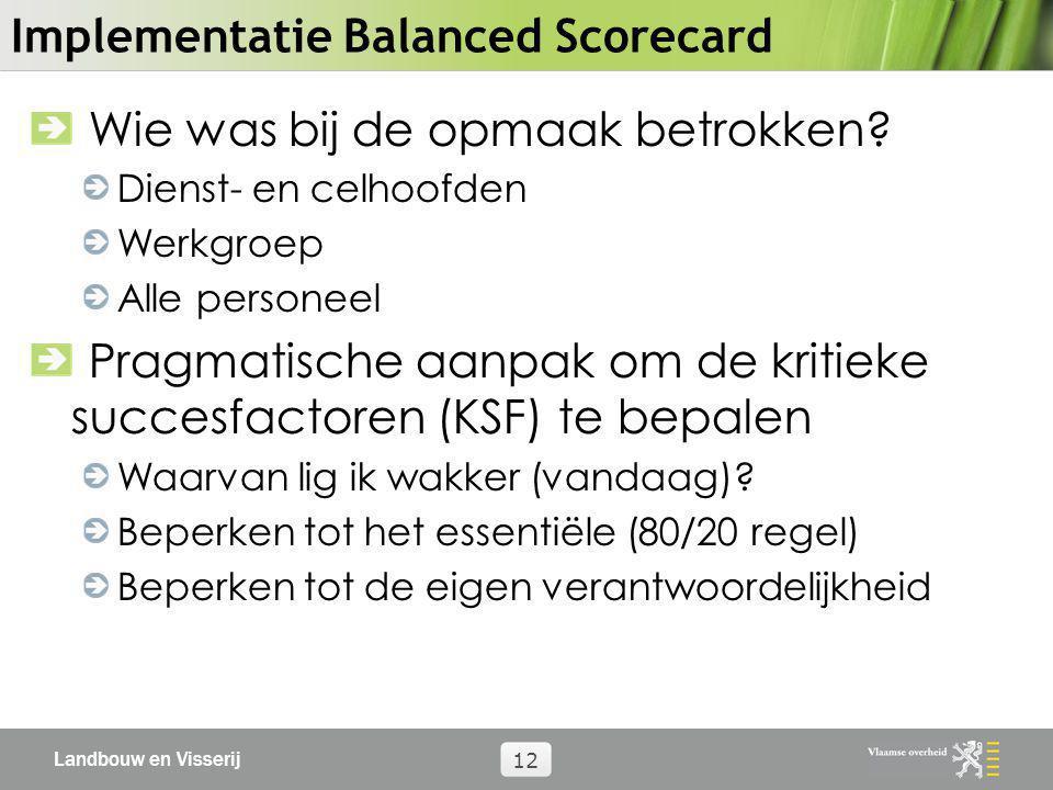 Landbouw en Visserij 12 Implementatie Balanced Scorecard Wie was bij de opmaak betrokken? Dienst- en celhoofden Werkgroep Alle personeel Pragmatische