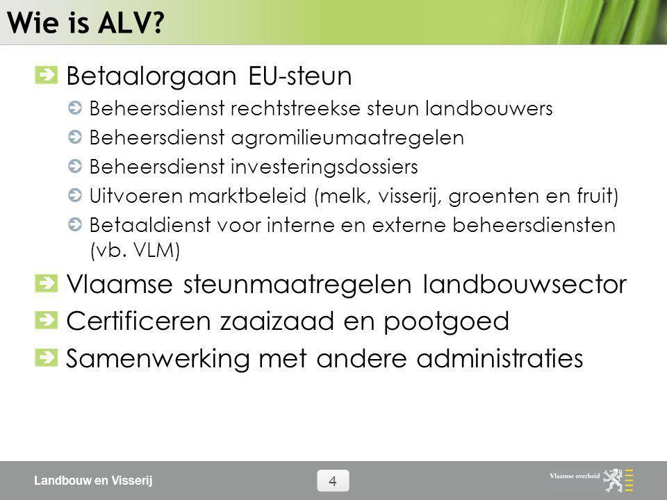 Landbouw en Visserij 4 Wie is ALV? Betaalorgaan EU-steun Beheersdienst rechtstreekse steun landbouwers Beheersdienst agromilieumaatregelen Beheersdien