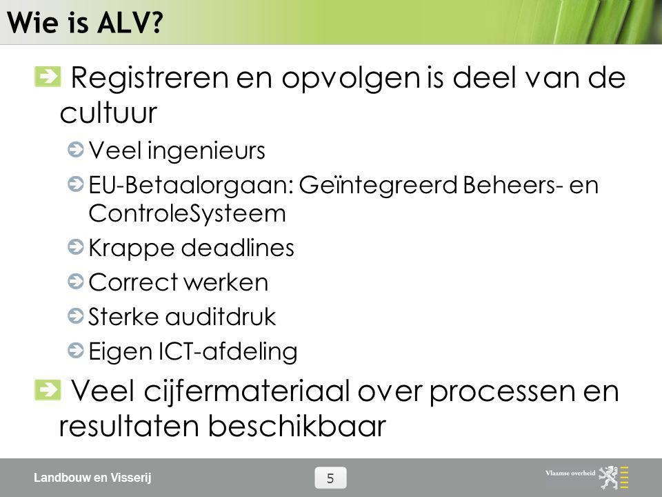 Landbouw en Visserij 5 Wie is ALV? Registreren en opvolgen is deel van de cultuur Veel ingenieurs EU-Betaalorgaan: Geïntegreerd Beheers- en ControleSy