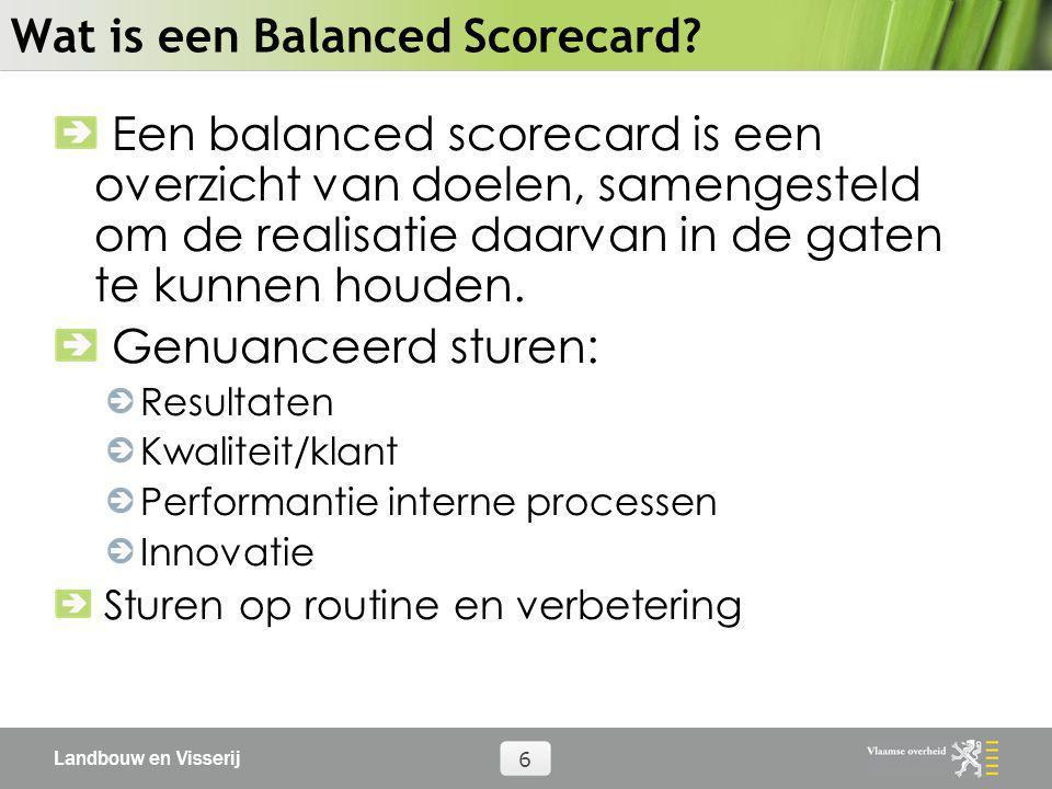 Landbouw en Visserij 6 Wat is een Balanced Scorecard? Een balanced scorecard is een overzicht van doelen, samengesteld om de realisatie daarvan in de