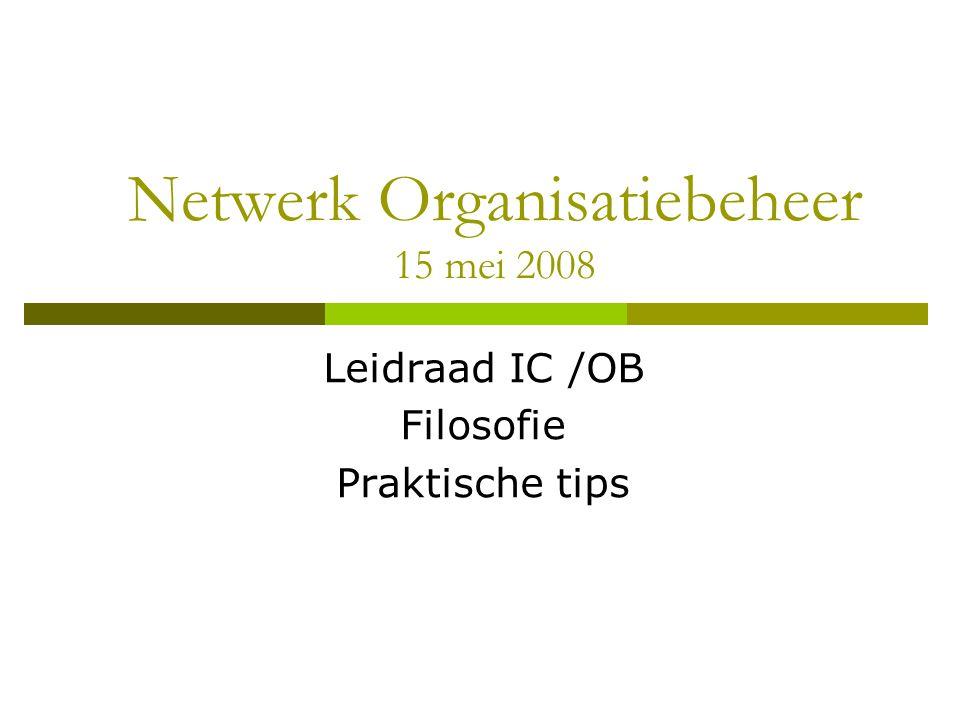 Netwerk Organisatiebeheer 15 mei 2008 Leidraad IC /OB Filosofie Praktische tips