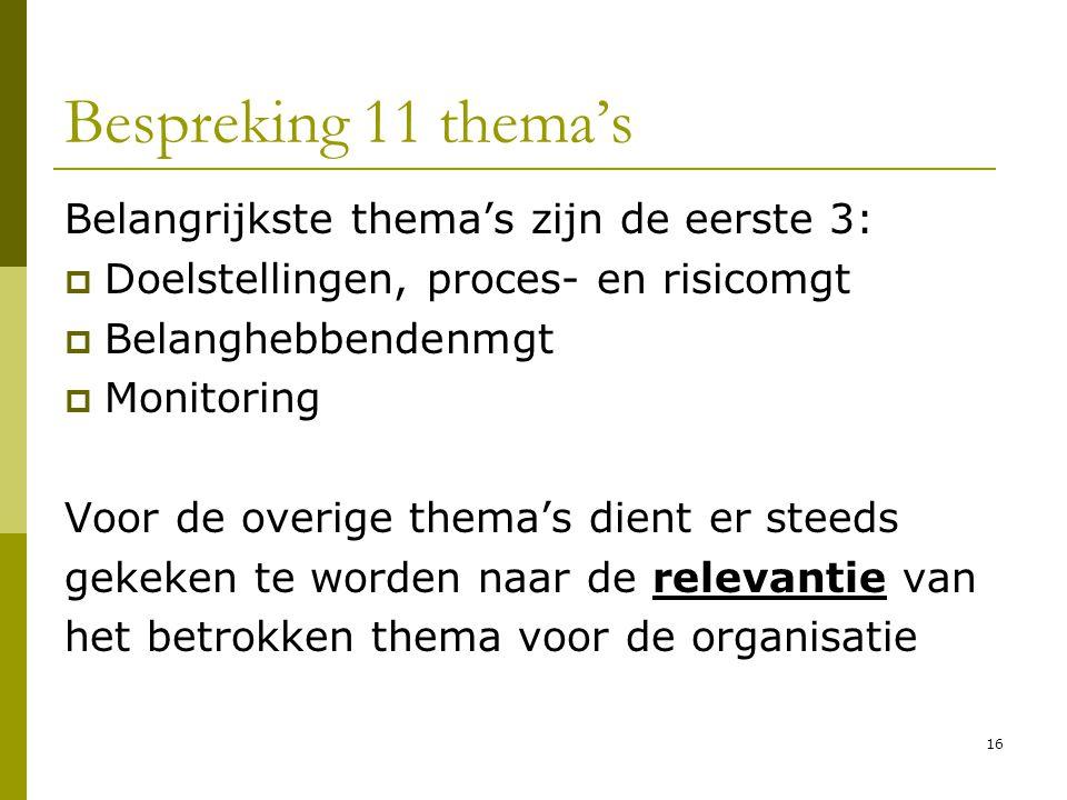 16 Bespreking 11 thema's Belangrijkste thema's zijn de eerste 3:  Doelstellingen, proces- en risicomgt  Belanghebbendenmgt  Monitoring Voor de over