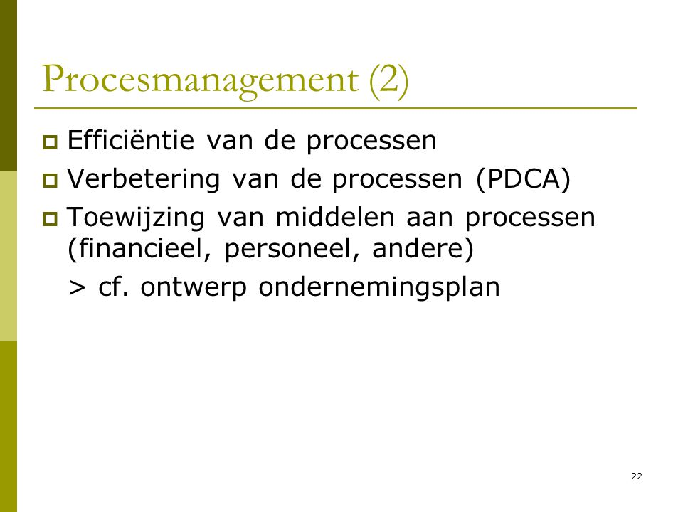 22 Procesmanagement (2)  Efficiëntie van de processen  Verbetering van de processen (PDCA)  Toewijzing van middelen aan processen (financieel, pers