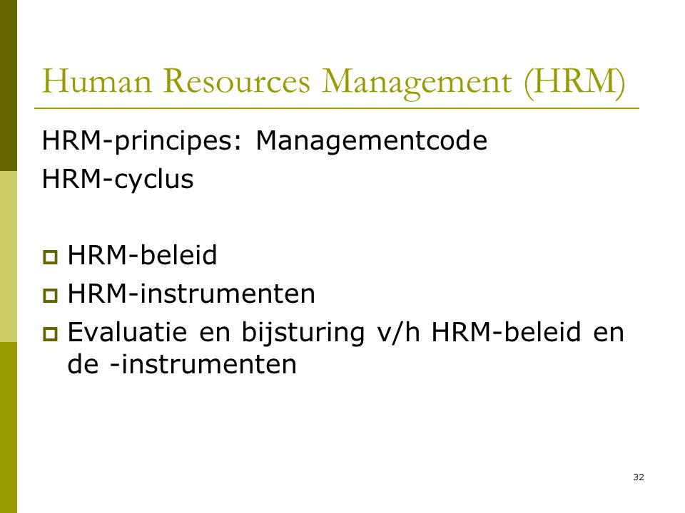 32 Human Resources Management (HRM) HRM-principes: Managementcode HRM-cyclus  HRM-beleid  HRM-instrumenten  Evaluatie en bijsturing v/h HRM-beleid