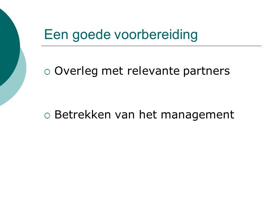 Een goede voorbereiding  Overleg met relevante partners  Betrekken van het management