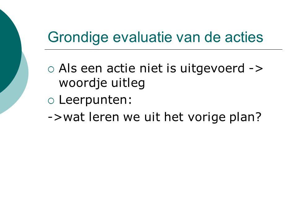 Grondige evaluatie van de acties  Als een actie niet is uitgevoerd -> woordje uitleg  Leerpunten: ->wat leren we uit het vorige plan?