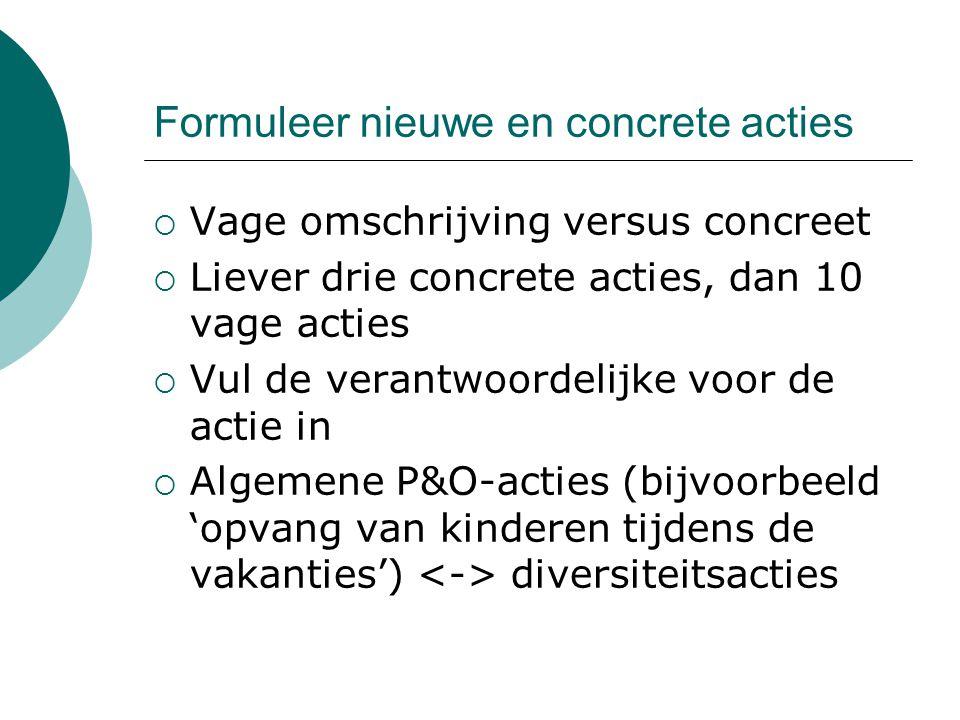 Formuleer nieuwe en concrete acties  Vage omschrijving versus concreet  Liever drie concrete acties, dan 10 vage acties  Vul de verantwoordelijke voor de actie in  Algemene P&O-acties (bijvoorbeeld 'opvang van kinderen tijdens de vakanties') diversiteitsacties