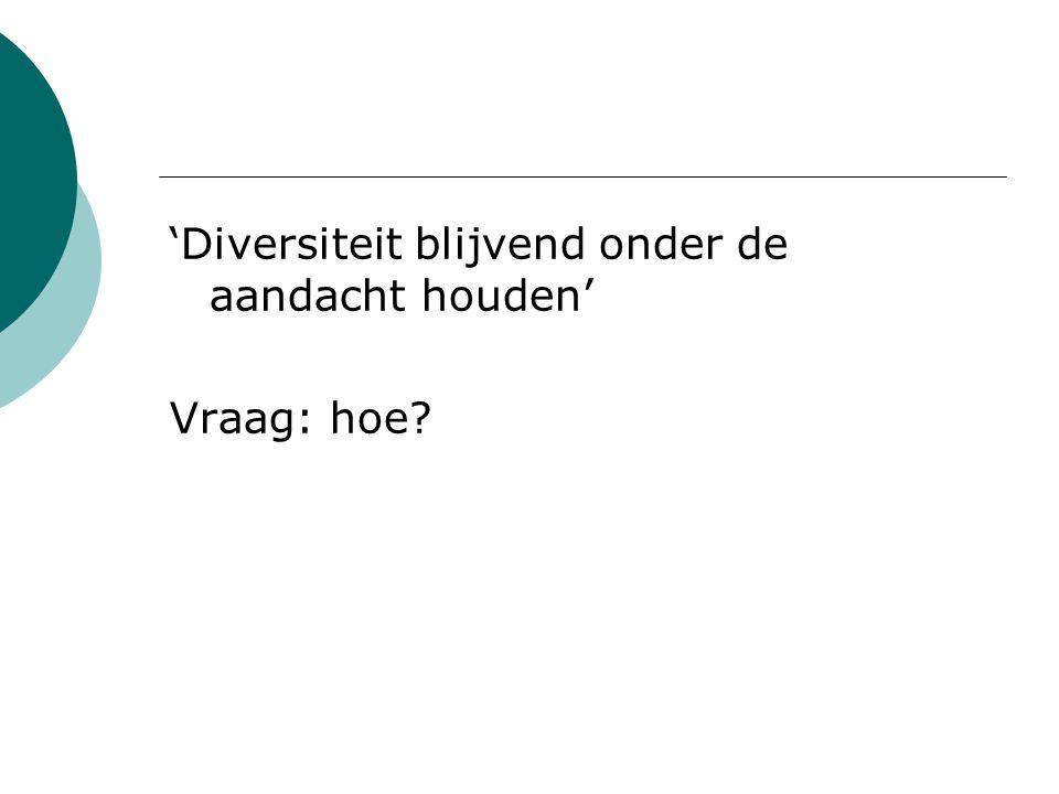 'Diversiteit blijvend onder de aandacht houden' Vraag: hoe?