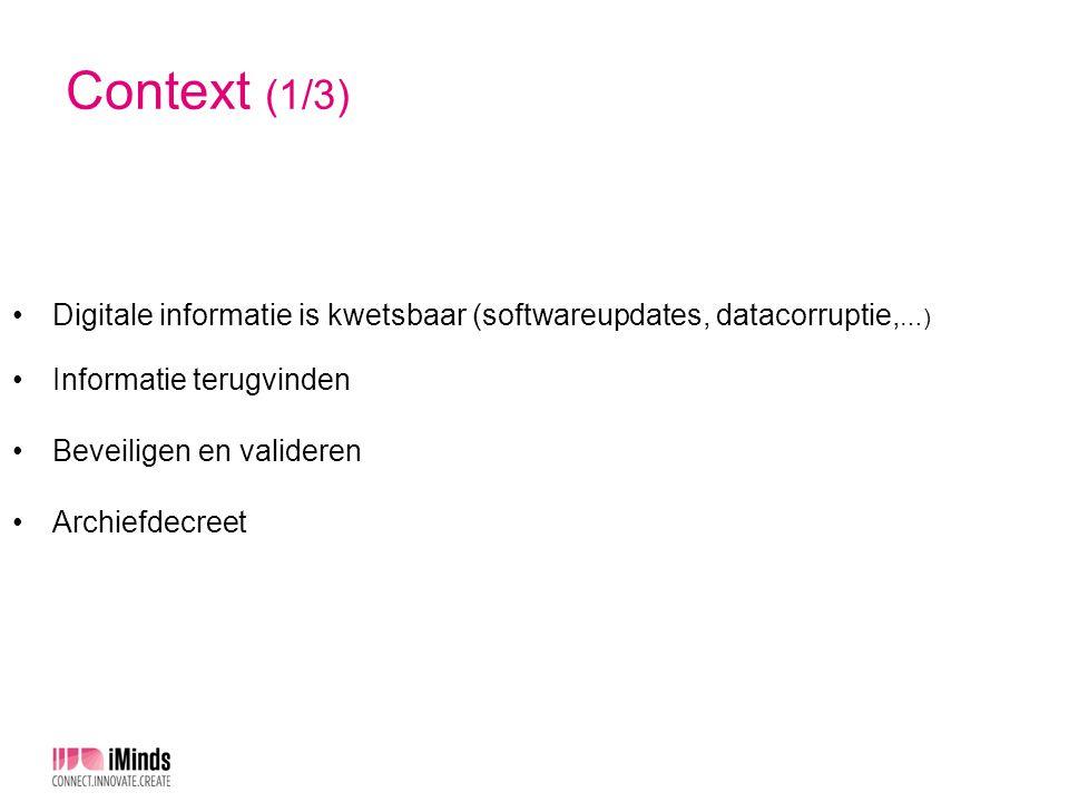 Context (2/3) Duurzaam bewaren digitale informatie bij Vlaamse overheden Zeer gediversifieerd Verschillende (lokale) initiatieven, vaak dezelfde uitdagingen en problemen Oplossingen Complex Investerings- en operationele kost