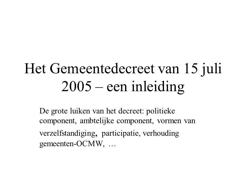 Het Gemeentedecreet van 15 juli 2005 – een inleiding De grote luiken van het decreet: politieke component, ambtelijke component, vormen van verzelfstandiging, participatie, verhouding gemeenten-OCMW, …