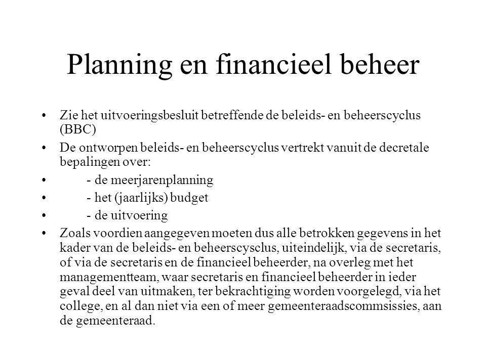 Planning en financieel beheer Zie het uitvoeringsbesluit betreffende de beleids- en beheerscyclus (BBC) De ontworpen beleids- en beheerscyclus vertrekt vanuit de decretale bepalingen over: - de meerjarenplanning - het (jaarlijks) budget - de uitvoering Zoals voordien aangegeven moeten dus alle betrokken gegevens in het kader van de beleids- en beheerscysclus, uiteindelijk, via de secretaris, of via de secretaris en de financieel beheerder, na overleg met het managementteam, waar secretaris en financieel beheerder in ieder geval deel van uitmaken, ter bekrachtiging worden voorgelegd, via het college, en al dan niet via een of meer gemeenteraadscommsissies, aan de gemeenteraad.