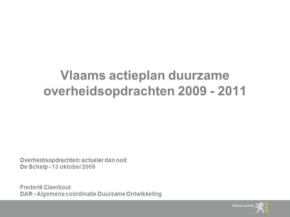 Vlaams actieplan duurzame overheidsopdrachten 2009 - 2011 Overheidsopdrachten: actueler dan ooit De Schelp - 13 oktober 2009 Frederik Claerbout DAR - Algemene coördinatie Duurzame Ontwikkeling