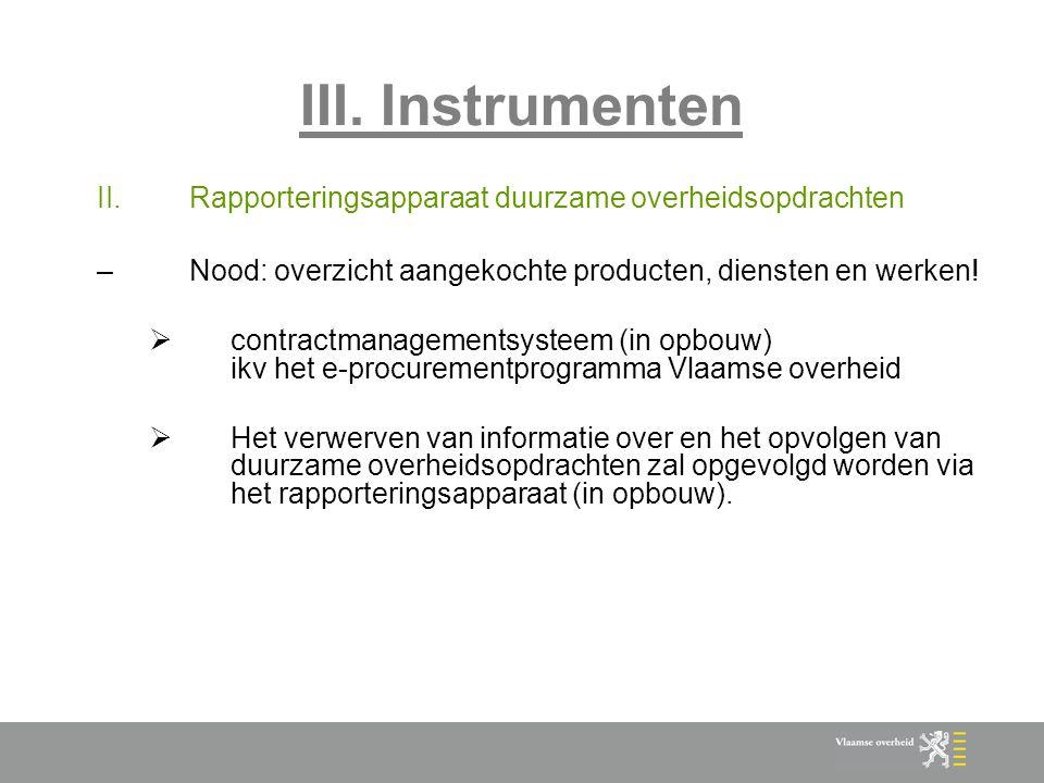 III. Instrumenten II.Rapporteringsapparaat duurzame overheidsopdrachten –Nood: overzicht aangekochte producten, diensten en werken!  contractmanageme