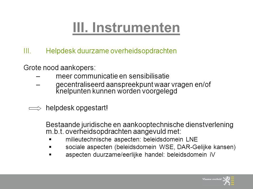 III. Instrumenten III.Helpdesk duurzame overheidsopdrachten Grote nood aankopers: –meer communicatie en sensibilisatie –gecentraliseerd aanspreekpunt