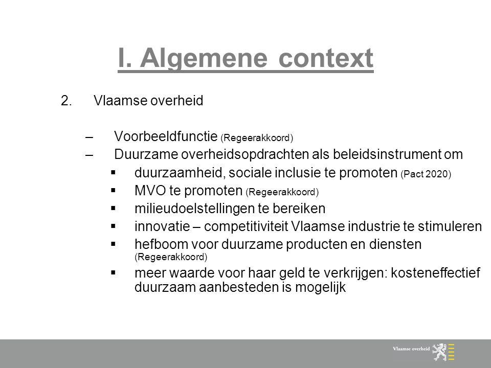 I. Algemene context 2.Vlaamse overheid –Voorbeeldfunctie (Regeerakkoord) –Duurzame overheidsopdrachten als beleidsinstrument om  duurzaamheid, social