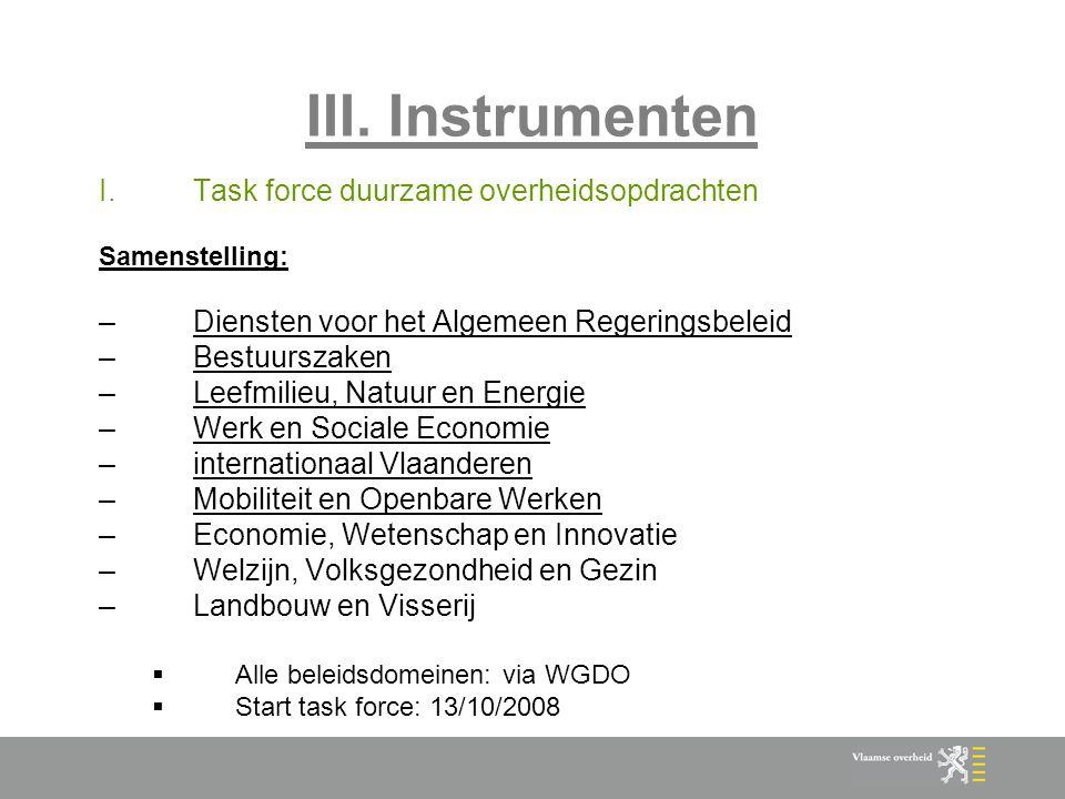 III. Instrumenten I.Task force duurzame overheidsopdrachten Samenstelling: –Diensten voor het Algemeen Regeringsbeleid –Bestuurszaken –Leefmilieu, Nat