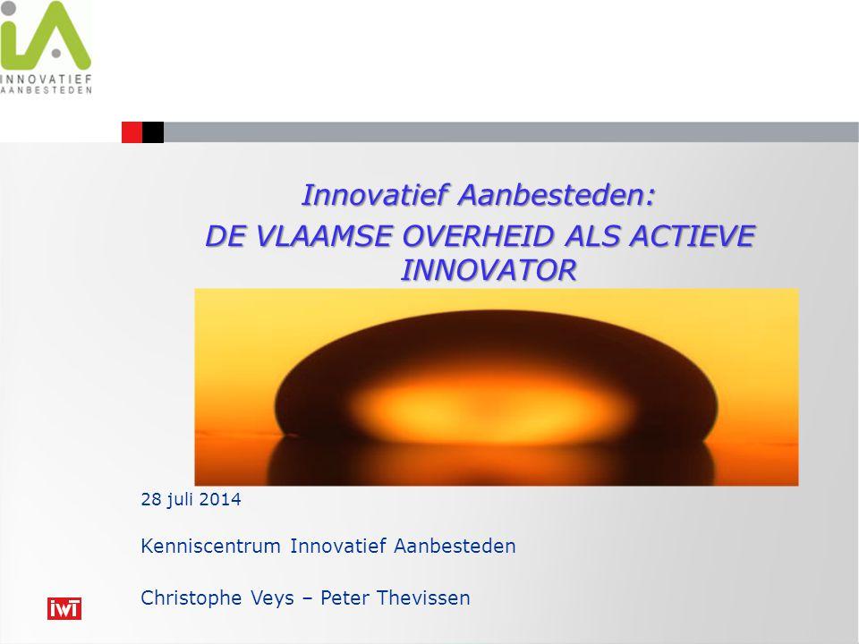 Innovatief Aanbesteden: DE VLAAMSE OVERHEID ALS ACTIEVE INNOVATOR Kenniscentrum Innovatief Aanbesteden Christophe Veys – Peter Thevissen 28 juli 2014