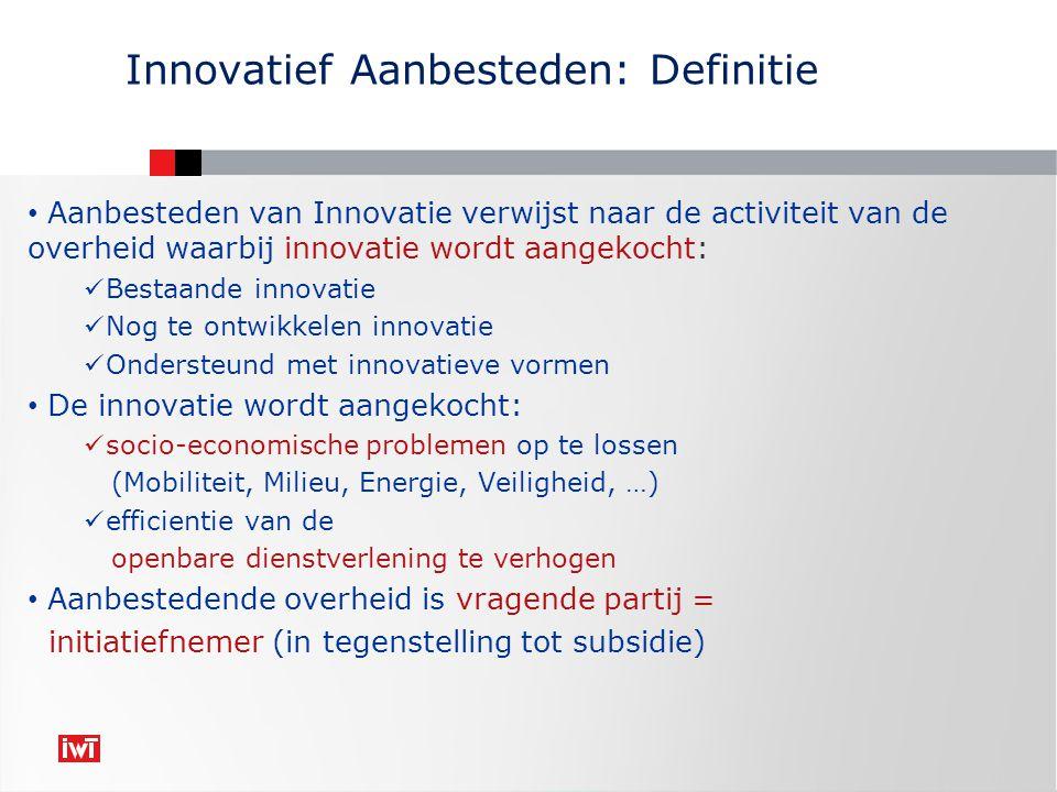 Aanbesteden van Innovatie verwijst naar de activiteit van de overheid waarbij innovatie wordt aangekocht: Bestaande innovatie Nog te ontwikkelen innovatie Ondersteund met innovatieve vormen De innovatie wordt aangekocht: socio-economische problemen op te lossen (Mobiliteit, Milieu, Energie, Veiligheid, …) efficientie van de openbare dienstverlening te verhogen Aanbestedende overheid is vragende partij = initiatiefnemer (in tegenstelling tot subsidie) Innovatief Aanbesteden: Definitie