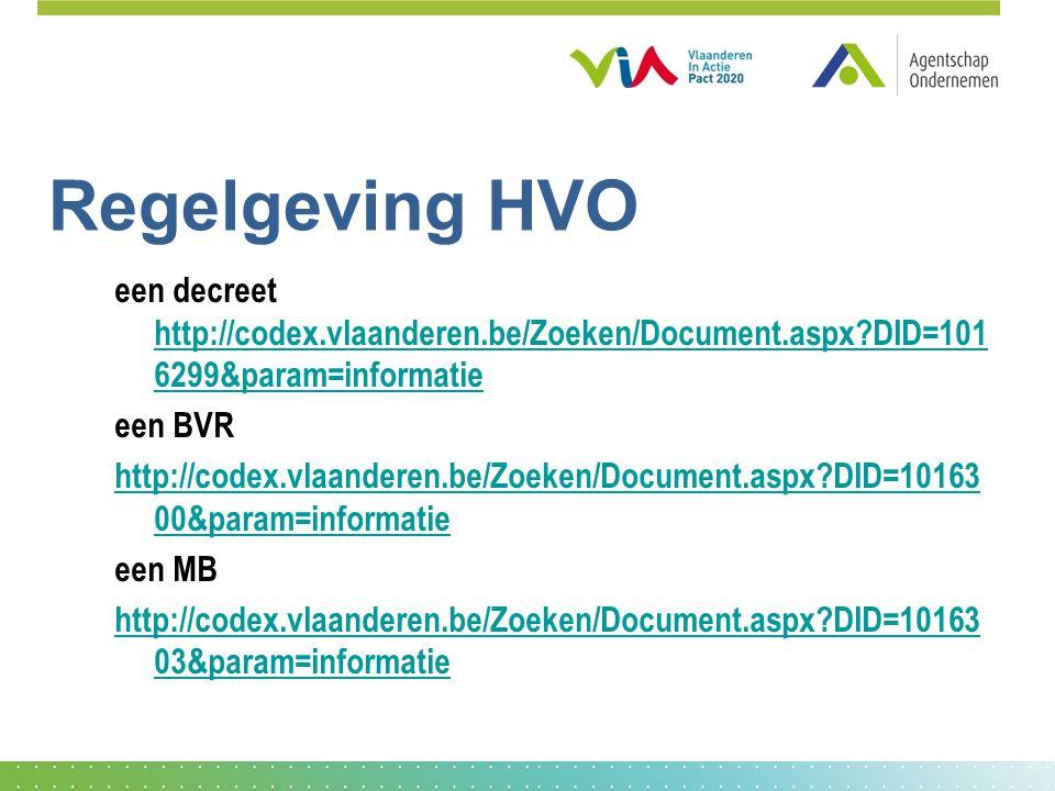 Regelgeving HVO een decreet http://codex.vlaanderen.be/Zoeken/Document.aspx?DID=101 6299&param=informatie http://codex.vlaanderen.be/Zoeken/Document.aspx?DID=101 6299&param=informatie een BVR http://codex.vlaanderen.be/Zoeken/Document.aspx?DID=10163 00&param=informatie een MB http://codex.vlaanderen.be/Zoeken/Document.aspx?DID=10163 03&param=informatie